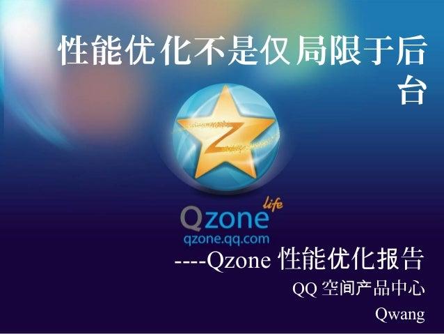 性能 化不是 局限于后优 仅 台 ----Qzone 性能 化 告优 报 QQ 空 品中心间产 Qwang