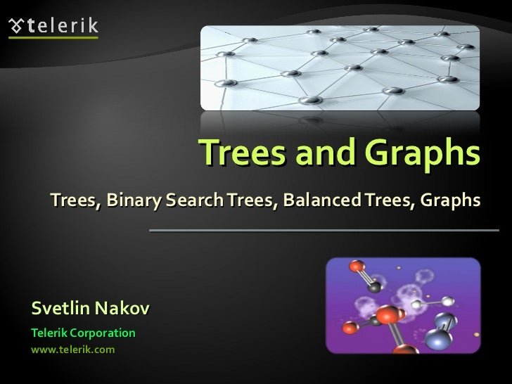 Trees and Graphs Trees, Binary Search Trees, Balanced Trees, Graphs <ul><li>Svetlin Nakov </li></ul><ul><li>Telerik Corpor...