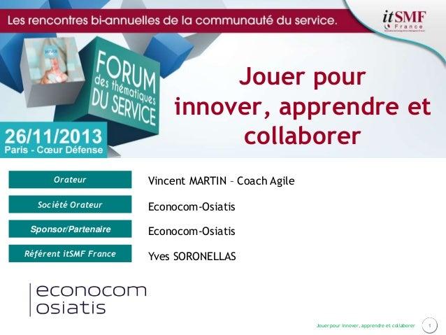 Jouer pour innover, apprendre et collaborer Orateur  Vincent MARTIN – Coach Agile  Société Orateur  Econocom-Osiatis  Spon...