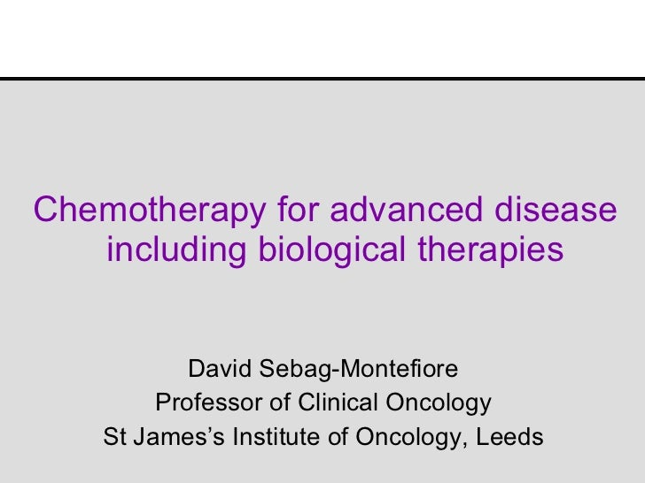 Chemotherapy for advanced disease  including biological therapies David Sebag-Montefiore Professor of Clinical Oncology St...