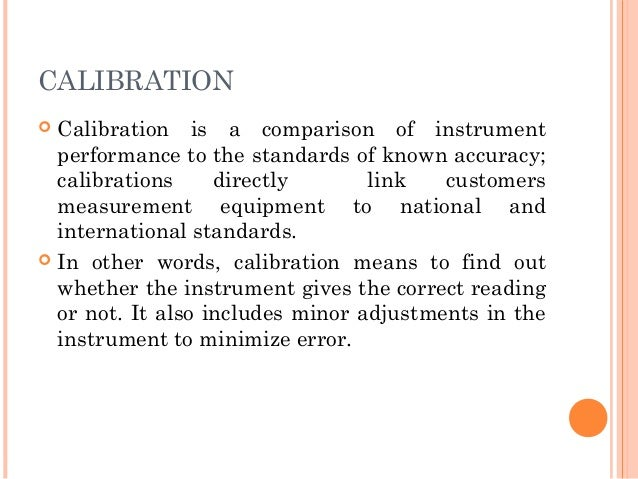 CALIBRATION  Calibration is a comparison of instrument performance to the standards of known accuracy; calibrations direc...