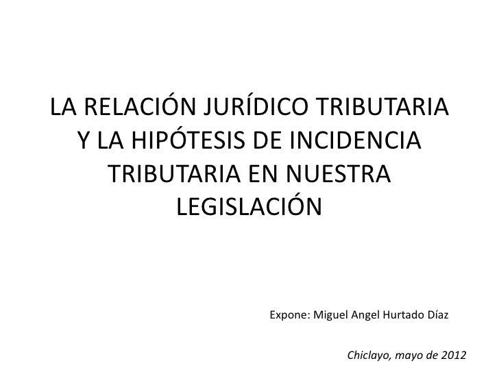 LA RELACIÓN JURÍDICO TRIBUTARIA  Y LA HIPÓTESIS DE INCIDENCIA     TRIBUTARIA EN NUESTRA          LEGISLACIÓN              ...