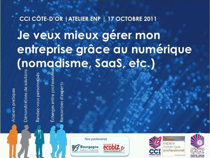 CCI CÔTE-D'OR |ATELIER ENP | 17 OCTOBRE 2011<br />Je veux mieux gérer mon entreprise grâce au numérique (nomadisme, SaaS, ...