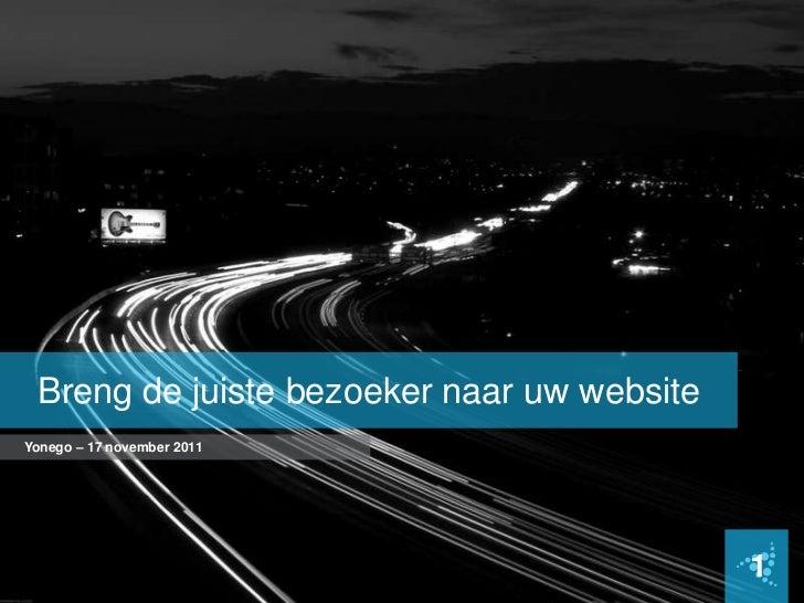 Breng de juiste bezoeker naar uw websiteYonego – 17 november 2011                                            1