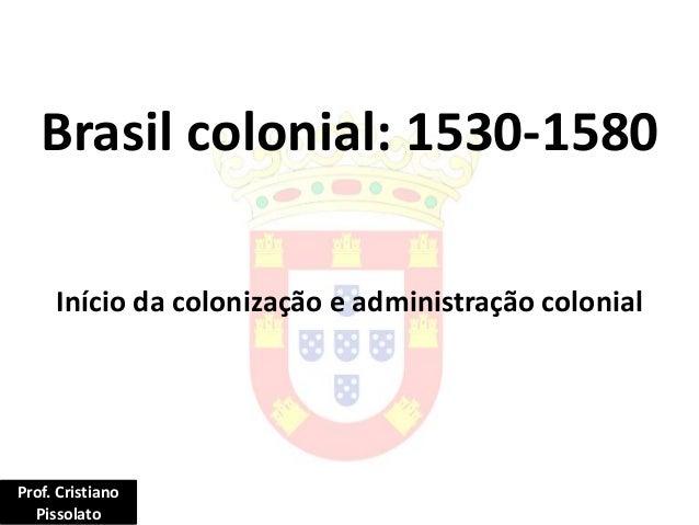 Brasil colonial: 1530-1580 Início da colonização e administração colonial Prof. Cristiano Pissolato