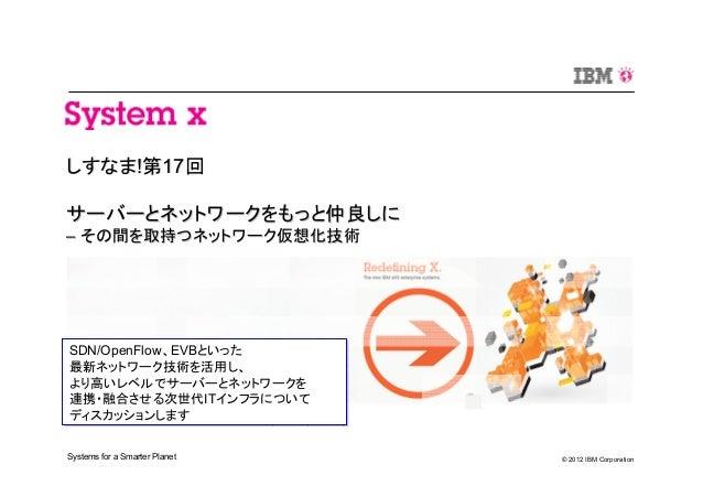 © 2012 IBM CorporationSystems for a Smarter Planet しすなましすなま!!第第1717回回 サーバーとネットワークをもっと仲良しにサーバーとネットワークをもっと仲良しに –– その間を取持つネット...