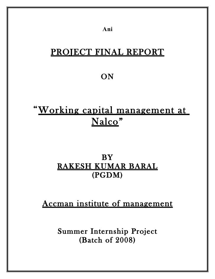 "summer internship report on working capital of nalco Ani project final report on ""working capital management at nalco"" by rakesh kumar baral (pgdm) accman institute of management summer internship project (batch of 2008) preface to start any business, first of all we need finance and the success of that business entirely depends on the proper management of day-to-day finance and the management of this short-term capital or finance of the ."