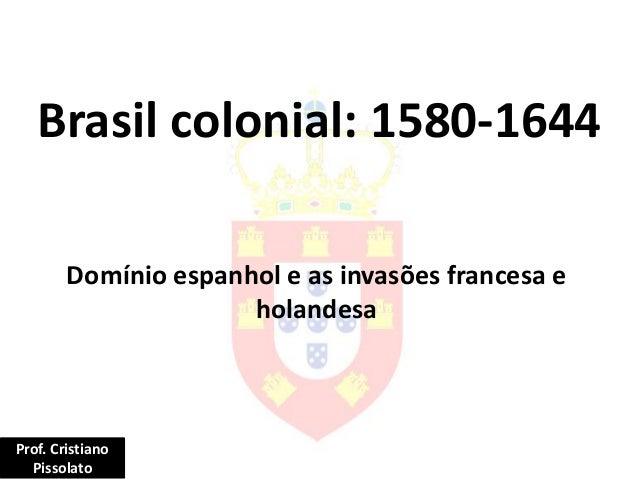 Brasil colonial: 1580-1644 Domínio espanhol e as invasões francesa e holandesa Prof. Cristiano Pissolato