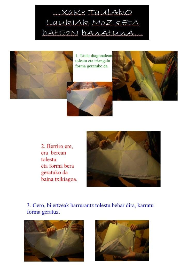 1. Taula diagonalean                      tolestu eta triangelu                      forma geratuko da.      2. Berriro er...