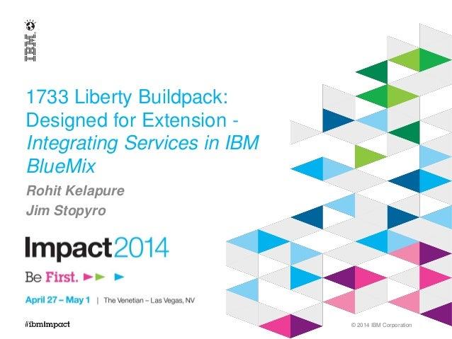 © 2014 IBM Corporation 1733 Liberty Buildpack: Designed for Extension - Integrating Services in IBM BlueMix Rohit Kelapure...
