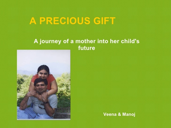 A PRECIOUS GIFT A journey of a mother into her child's                 future                             Veena & Manoj