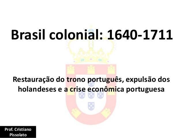 Brasil colonial: 1640-1711 Restauração do trono português, expulsão dos holandeses e a crise econômica portuguesa Prof. Cr...