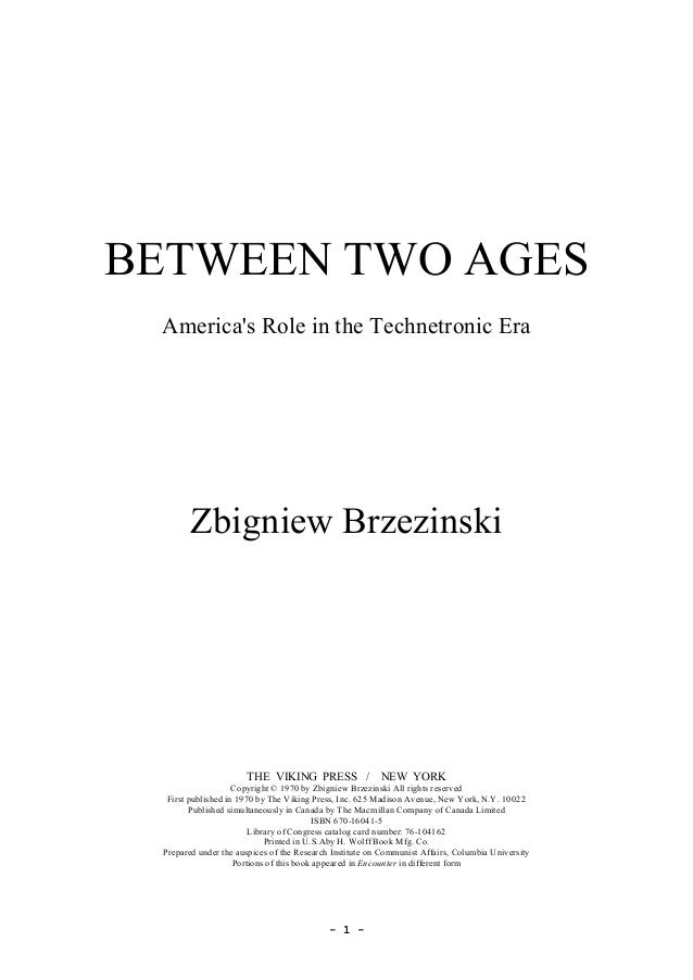 ­ 1 ­  BETWEEN TWO AGES  America's Role in the Technetronic Era  Zbigniew Brzezinski  THE  VIKING  PRESS   /    NEW  YORK ...