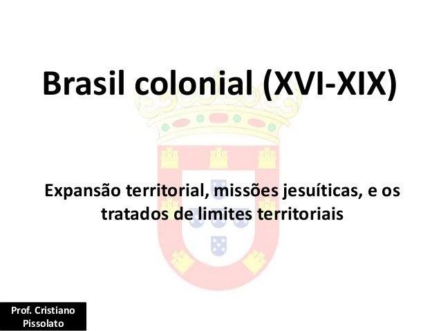 Brasil colonial (XVI-XIX) Expansão territorial, missões jesuíticas, e os tratados de limites territoriais Prof. Cristiano ...