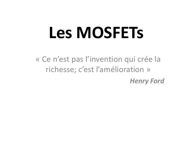 Les MOSFETs « Ce n'est pas l'invention qui crée la richesse; c'est l'amélioration » Henry Ford