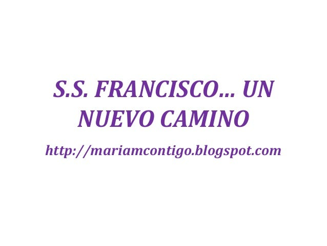 S.S. FRANCISCO… UN NUEVO CAMINO http://mariamcontigo.blogspot.com