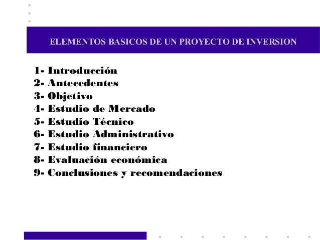 ELEMENTOS BASICOS DE UN PROYECTO DE INVERSION1- Introducción2- Antecedentes3- Objetivo4- Estudio de Mercado5- Estudio Técn...