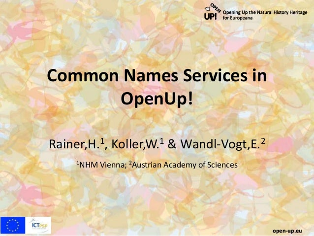 Common Names Services in OpenUp! Rainer,H.1, Koller,W.1 & Wandl-Vogt,E.2 1NHM Vienna; 2Austrian Academy of Sciences open-u...