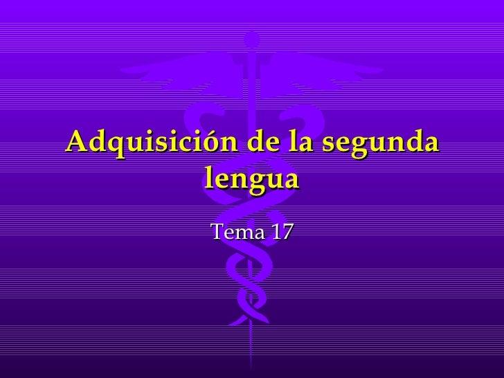 Adquisición de la segundaAdquisición de la segunda lengualengua Tema 17Tema 17