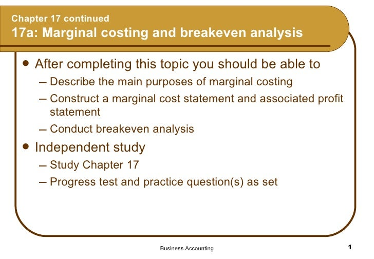 Chapter 17 continued 17a: Marginal costing and breakeven analysis <ul><li>After completing this topic you should be able t...