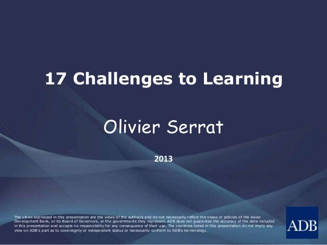 17 Challenges to Learning  Olivier Serrat 2013  The views expressed in this presentation are the views of the author/s and...