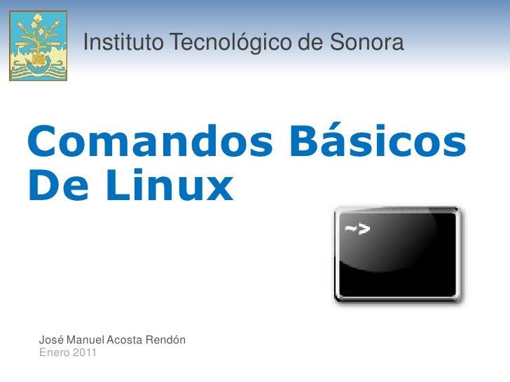 Instituto Tecnológico de Sonora    Comandos Básicos De Linux   José Manuel Acosta Rendón Enero 2011