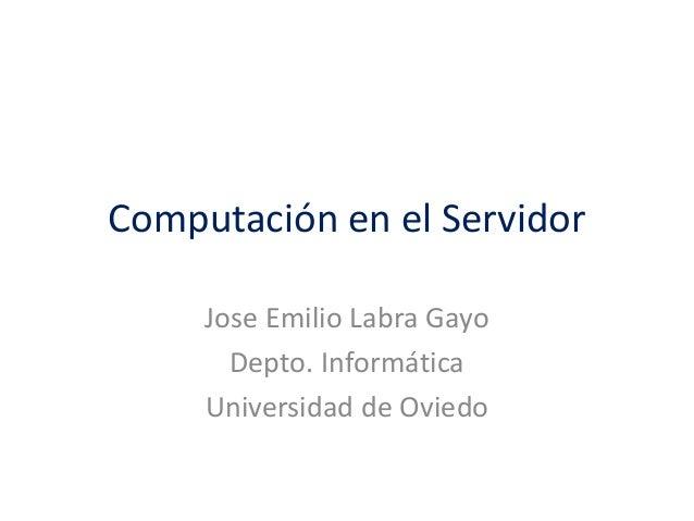 Computación en el Servidor Jose Emilio Labra Gayo Depto. Informática Universidad de Oviedo