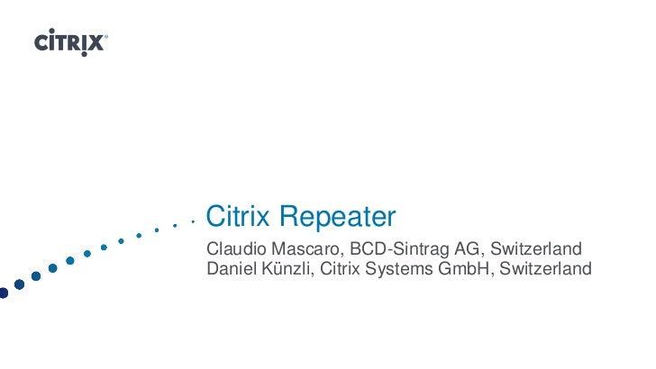Citrix RepeaterClaudio Mascaro, BCD-Sintrag AG, SwitzerlandDaniel Künzli, Citrix Systems GmbH, Switzerland