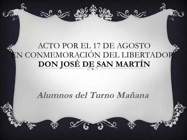 ACTO POR EL 17 DE AGOSTO EN CONMEMORACIÓN DEL LIBERTADOR:  DON JOSÉ DE SAN MARTÍN Alumnos del Turno Mañana