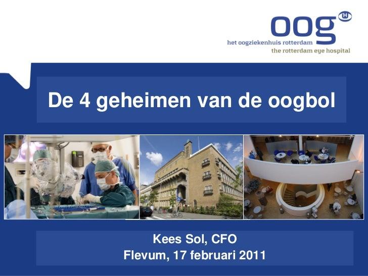 De 4 geheimen van de oogbol            Kees Sol, CFO       Flevum, 17 februari 2011