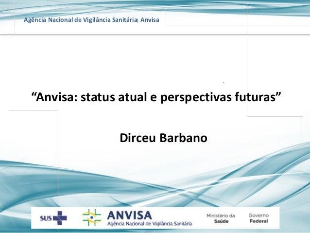 "Agência Nacional de Vigilância Sanitária Anvisa  ""Anvisa:statusatualeperspectivasfuturas""  Dirceu Barbano"