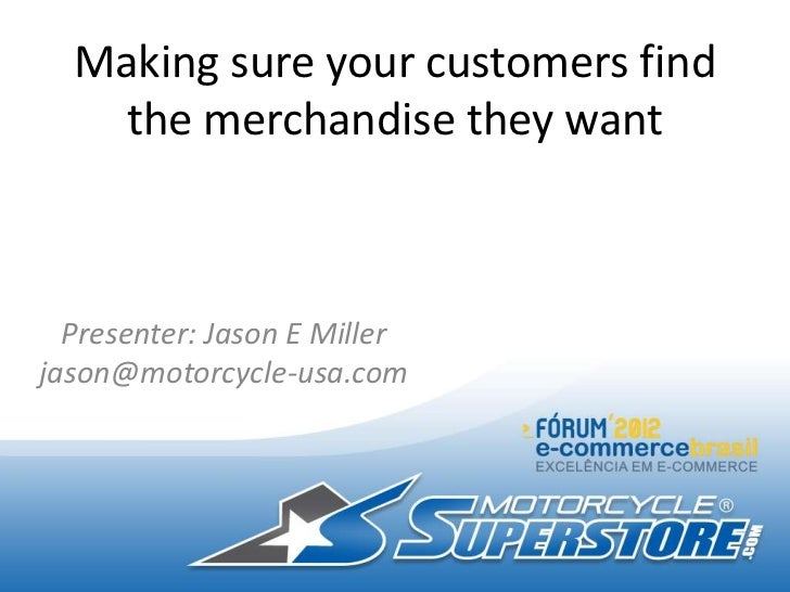 Making sure your customers find    the merchandise they want  Presenter: Jason E Millerjason@motorcycle-usa.com