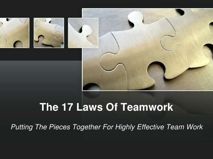 The 17 Laws Of Teamwork<br />Putting The Pieces Together For Highly Effective Team Work<br />