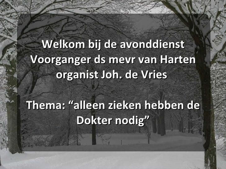 """Welkom bij de avonddienst Voorganger ds mevr van Harten organist Joh. de Vries  Thema: """"alleen zieken hebben de Dokter nod..."""