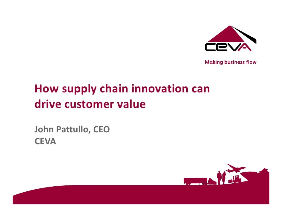 How supply chain innovation can drive customer value John Pattullo, CEO CEVA