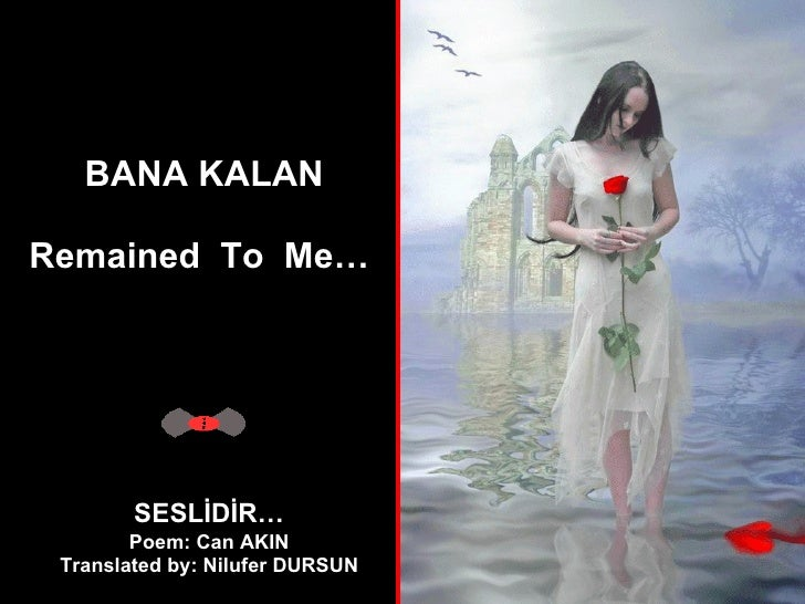 BANA KALAN Remained  To  Me…   SESLİDİR… Poem: Can AKIN Translated by: Nilufer DURSUN