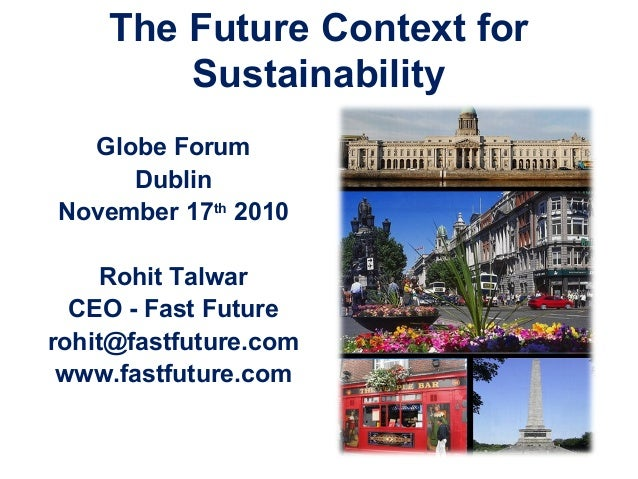 The Future Context for Sustainability Globe Forum Dublin November 17th 2010 Rohit Talwar CEO - Fast Future rohit@fastfutur...