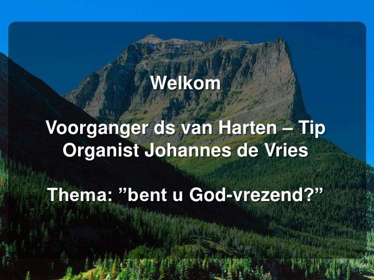 """WelkomVoorganger ds van Harten – TipOrganist Johannes de VriesThema: """"bent u God-vrezend?""""<br />"""