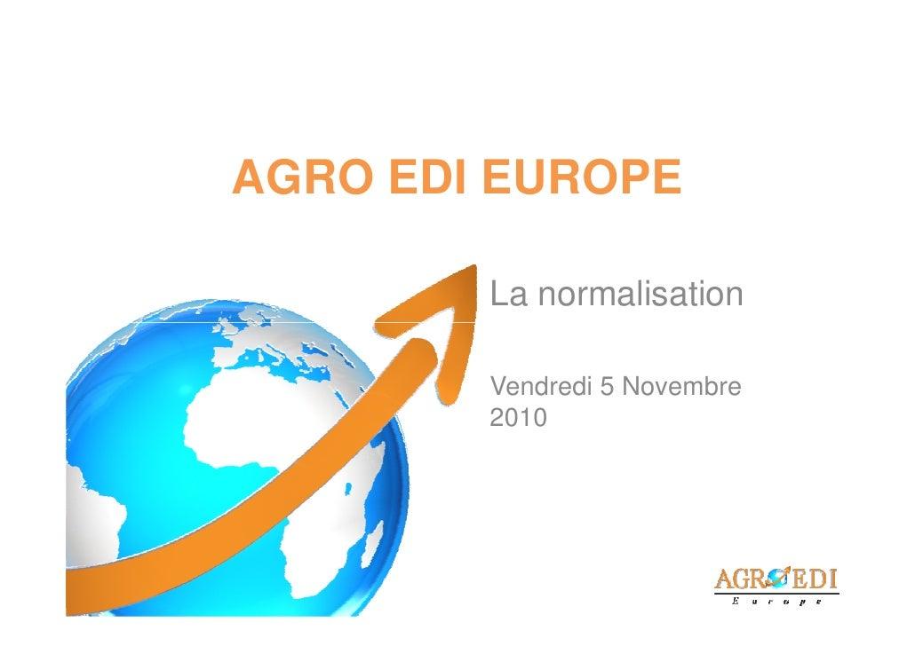 AGRO EDI EUROPE        La normalisation        Vendredi 5 Novembre        2010