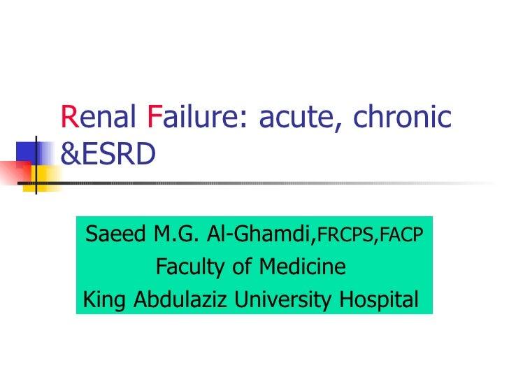 R enal  F ailure : acute, chronic &ESRD Saeed M.G. Al-Ghamdi, FRCPS,FACP Faculty of Medicine  King Abdulaziz University Ho...