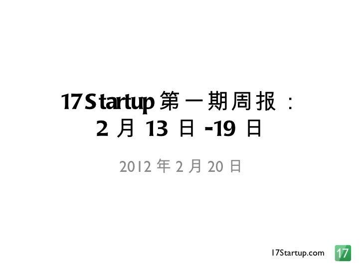 17Startup 第一期周报: 2 月 13 日 -19 日 2012 年 2 月 20 日