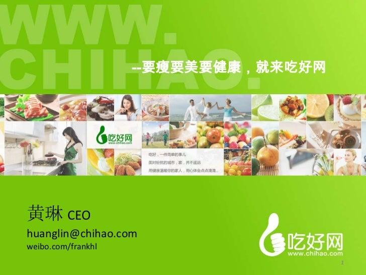 --要瘦要美要健康,就来吃好网黄琳 CEOhuanglin@chihao.comweibo.com/frankhl                                      1