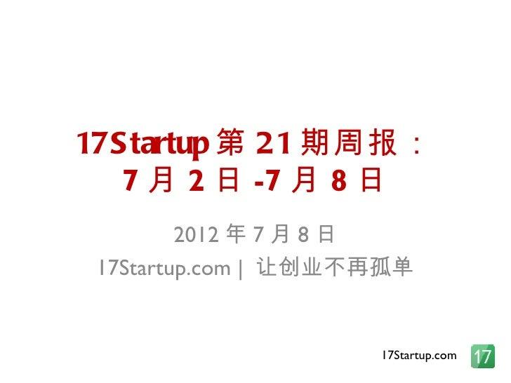 17S tartup 第 21 期周报:   7 月 2 日 -7 月 8 日         2012 年 7 月 8 日 17Startup.com   让创业不再孤单                     17Startup.com