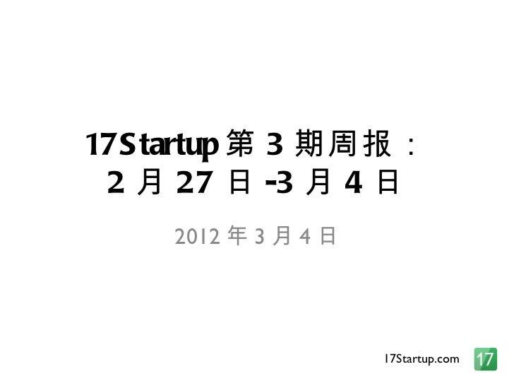 17Startup 第 3 期周报: 2 月 27 日 -3 月 4 日 2012 年 3 月 4 日