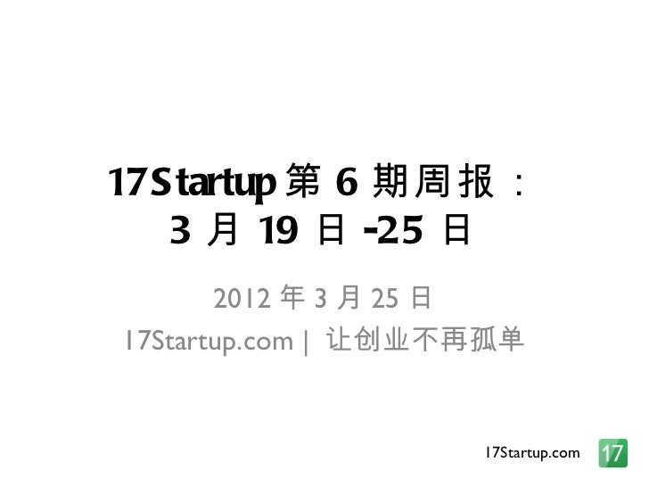 17S tartup 第 6 期周报:   3 月 19 日 -25 日       2012 年 3 月 25 日17Startup.com | 让创业不再孤单                    17Startup.com