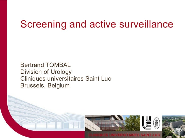 Screening and active surveillance Bertrand TOMBAL Division of Urology Cliniques universitaires Saint Luc Brussels, Belgium