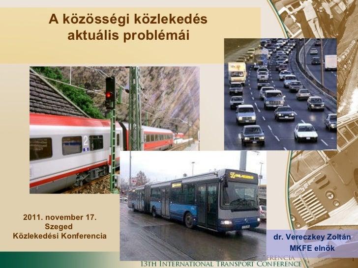 dr. Vereczkey Zoltán MKFE elnök 2011. november 17. Szeged  Közlekedési Konferencia A közösségi közlekedés  aktuális problé...