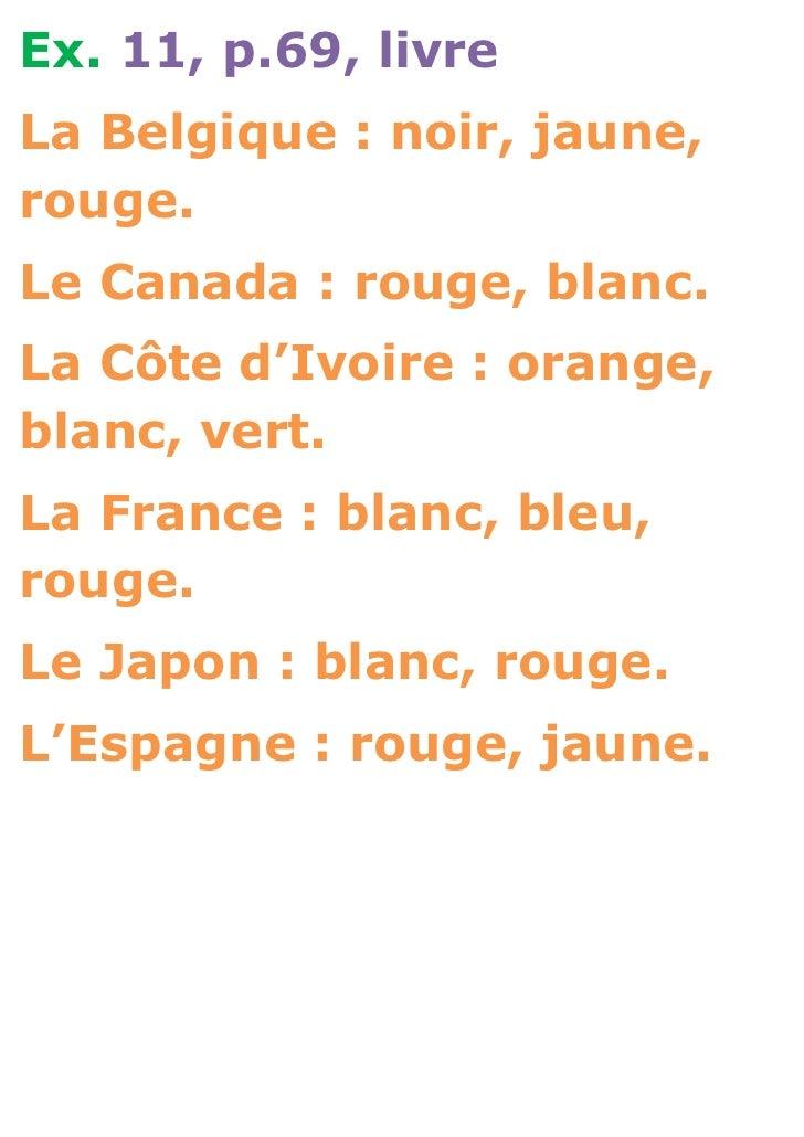 Ex. 11, p.69, livreLa Belgique : noir, jaune,rouge.Le Canada : rouge, blanc.La Côte d'Ivoire : orange,blanc, vert.La Franc...