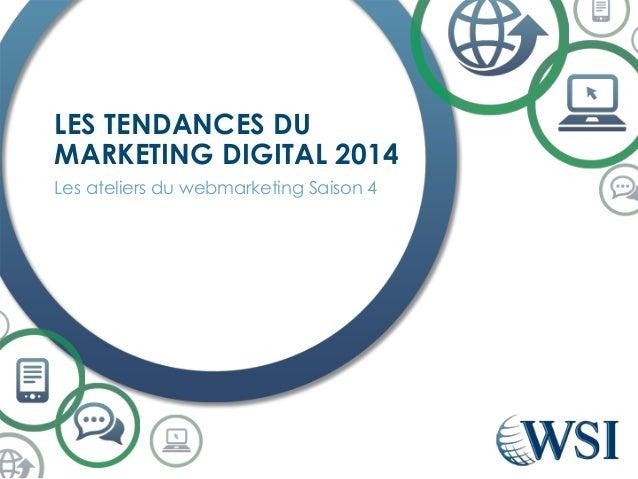 Les ateliers du webmarketing Saison 4  LES TENDANCES DU MARKETING DIGITAL 2014