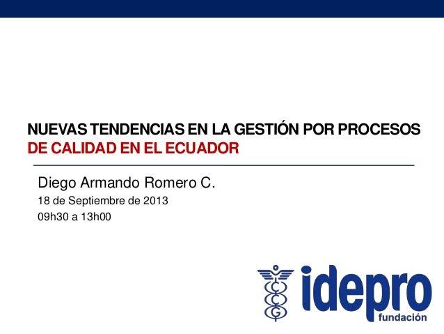 NUEVAS TENDENCIAS EN LA GESTIÓN POR PROCESOS DE CALIDAD EN EL ECUADOR Diego Armando Romero C. 18 de Septiembre de 2013 09h...